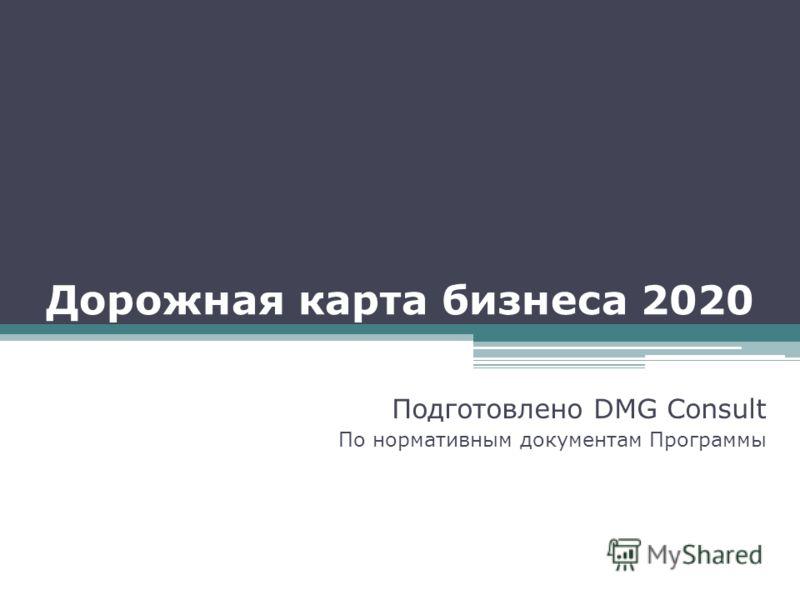 Дорожная карта бизнеса 2020 Подготовлено DMG Consult По нормативным документам Программы