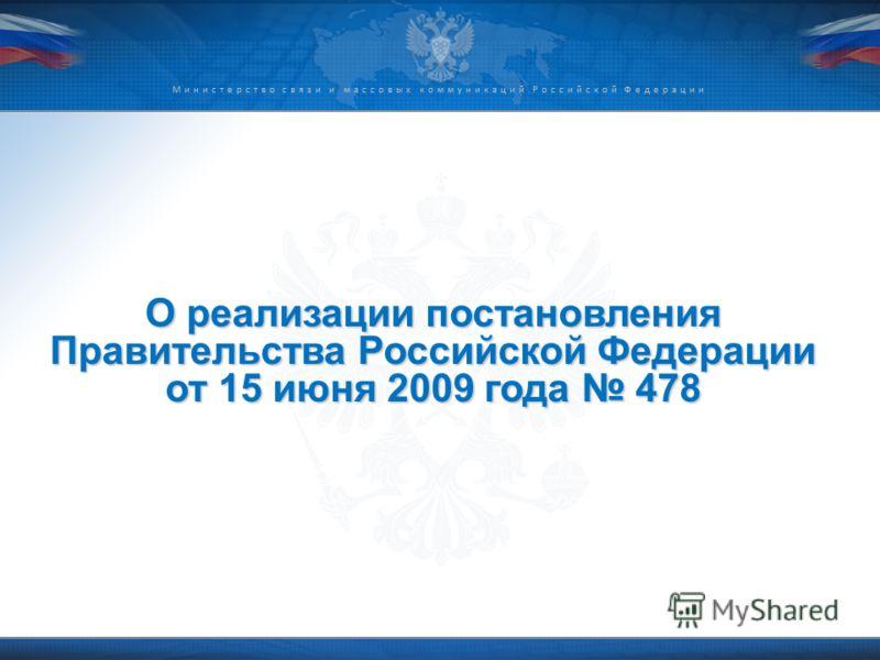 Министерство связи и массовых коммуникаций Российской Федерации О реализации постановления Правительства Российской Федерации от 15 июня 2009 года 478
