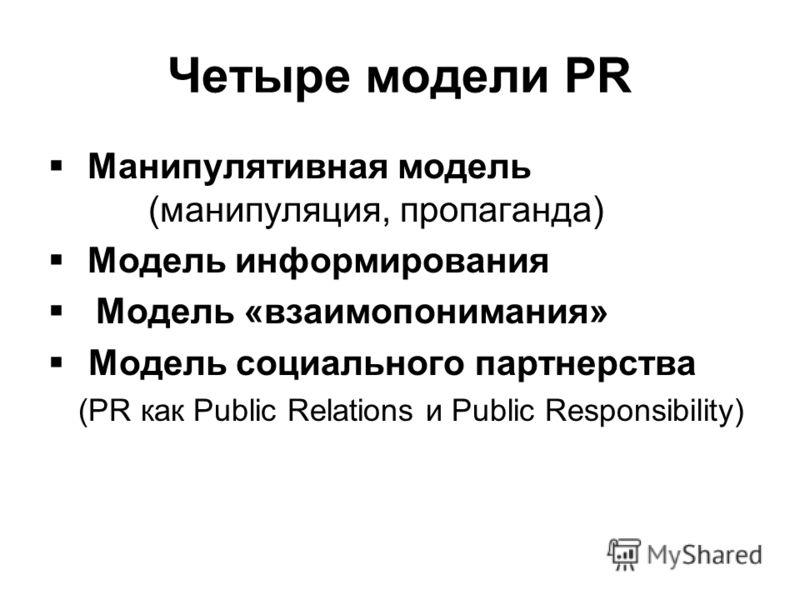 Четыре модели PR Манипулятивная модель (манипуляция, пропаганда) Модель информирования Модель «взаимопонимания» Модель социального партнерства (PR как Public Relations и Public Responsibility)