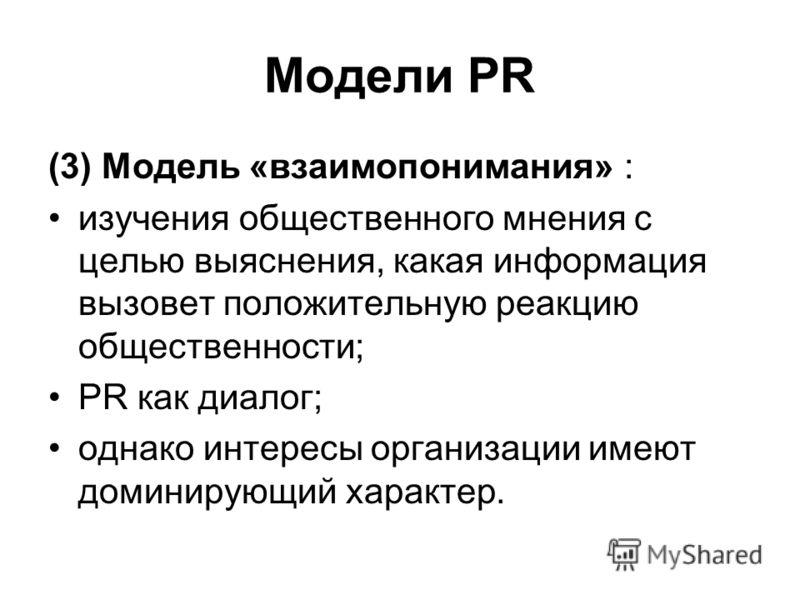 Модели PR (3) Модель «взаимопонимания» : изучения общественного мнения с целью выяснения, какая информация вызовет положительную реакцию общественност
