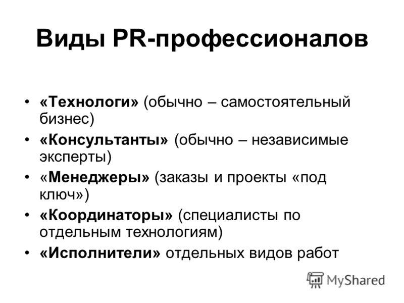 Виды PR-профессионалов «Технологи» (обычно – самостоятельный бизнес) «Консультанты» (обычно – независимые эксперты) «Менеджеры» (заказы и проекты «под