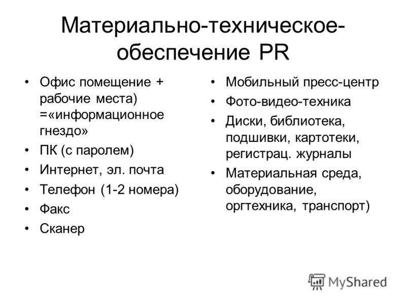Материально-техническое- обеспечение PR Офис помещение + рабочие места) =«информационное гнездо» ПК (с паролем) Интернет, эл. почта Телефон (1-2 номера) Факс Сканер Мобильный пресс-центр Фото-видео-техника Диски, библиотека, подшивки, картотеки, реги