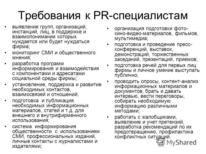 Требования к PR-специалистам выявление групп, организаций, инстанций, лиц, в поддержке и взаимопонимании которых нуждается или будет нуждаться фирма; мониторинг СМИ и общественного мнения; разработка программ информирования и взаимодействия с компоне