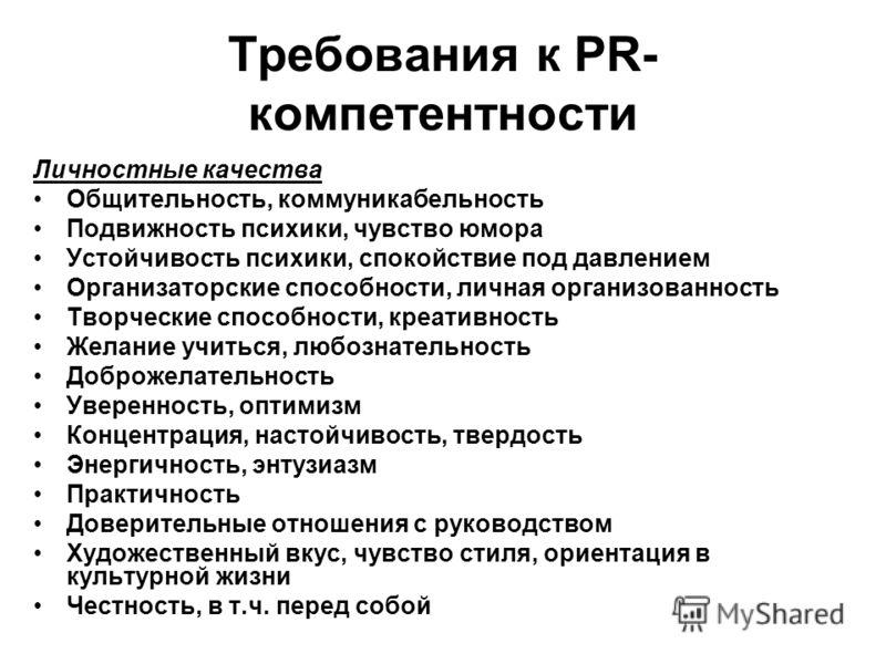 Требования к PR- компетентности Личностные качества Общительность, коммуникабельность Подвижность психики, чувство юмора Устойчивость психики, спокойс