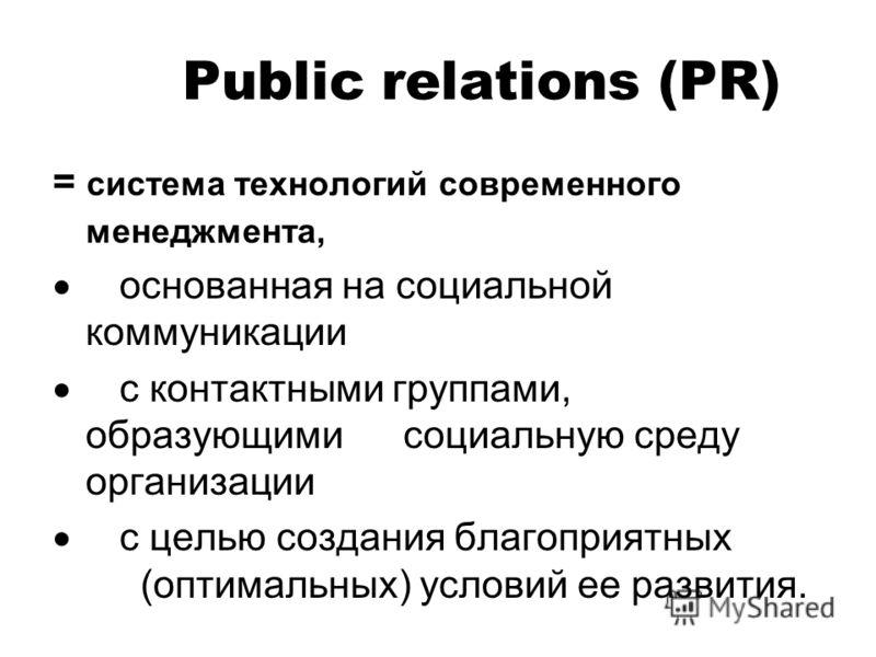 Public relations (PR) = система технологий современного менеджмента, основанная на социальной коммуникации с контактными группами, образующими социальную среду организации с целью создания благоприятных (оптимальных) условий ее развития.