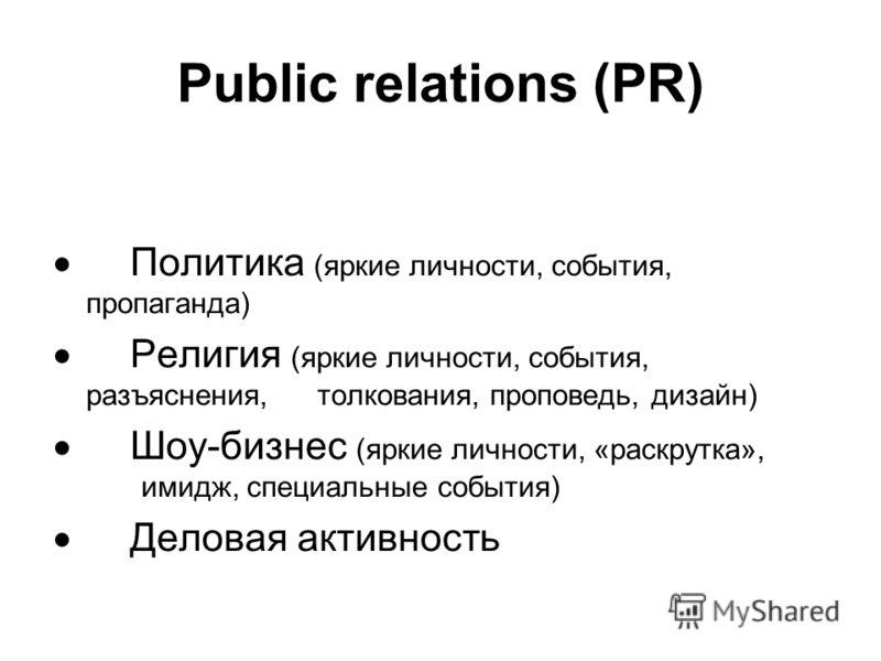Public relations (PR) Политика (яркие личности, события, пропаганда) Религия (яркие личности, события, разъяснения, толкования, проповедь, дизайн) Шоу-бизнес (яркие личности, «раскрутка», имидж, специальные события) Деловая активность