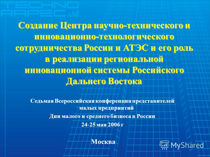 Создание Центра научно-технического и инновационно-технологического сотрудничества России и АТЭС и его роль в реализации региональной инновационной системы Российского Дальнего Востока Седьмая Всероссийская конференция представителей малых предприяти