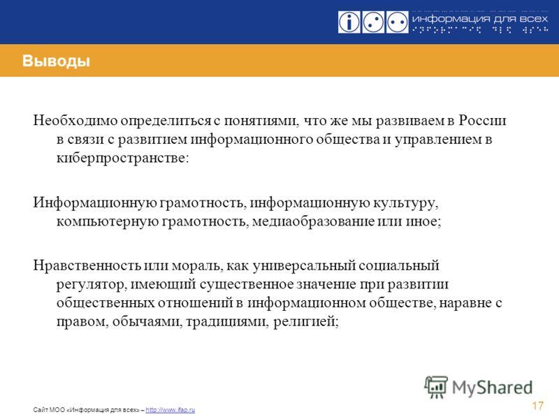 Сайт МОО «Информация для всех» – http://www.ifap.ru 17 Выводы Необходимо определиться с понятиями, что же мы развиваем в России в связи с развитием информационного общества и управлением в киберпространстве: Информационную грамотность, информационную