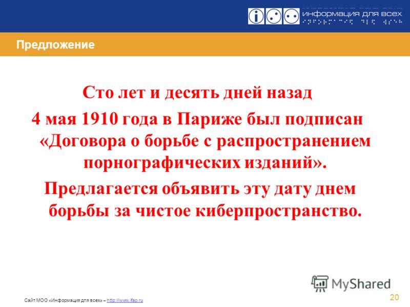 Сайт МОО «Информация для всех» – http://www.ifap.ru 20 Предложение Сто лет и десять дней назад 4 мая 1910 года в Париже был подписан «Договора о борьбе с распространением порнографических изданий». Предлагается объявить эту дату днем борьбы за чистое