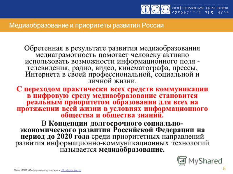 Сайт МОО «Информация для всех» – http://www.ifap.ru 5 Медиаобразование и приоритеты развития России Обретенная в результате развития медиаобразования медиаграмотность помогает человеку активно использовать возможности информационного поля - телевиден
