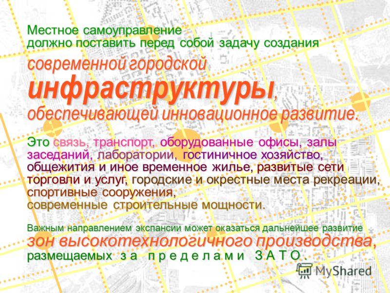 Местное самоуправление должно поставить перед собой задачу создания современной городской инфраструктуры, обеспечивающей инновационное развитие. Это связь, транспорт, оборудованные офисы, залы заседаний, лаборатории, гостиничное хозяйство, общежития