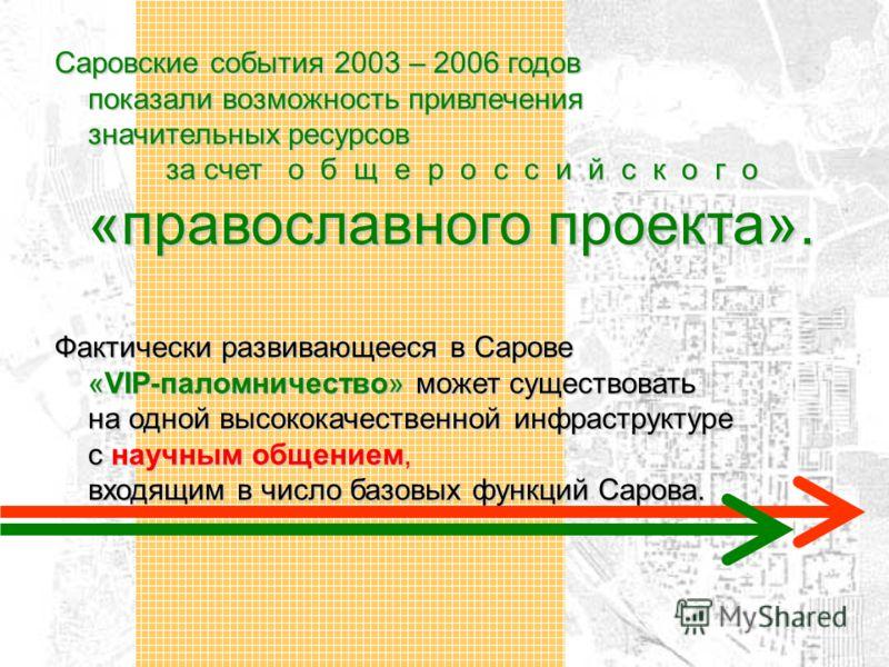 Саровские события 2003 – 2006 годов показали возможность привлечения значительных ресурсов за счет о б щ е р о с с и й с к о г о «православного проекта». Фактически развивающееся в Сарове «VIP-паломничество» может существовать на одной высококачестве