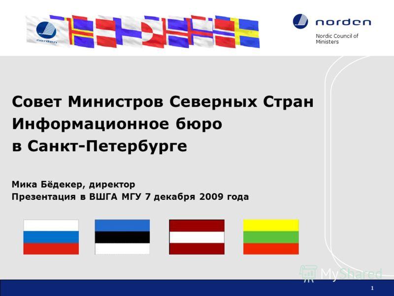 Nordic Council of Ministers 1 Совет Министров Северных Стран Информационное бюро в Санкт-Петербурге Мика Бёдекер, директор Презентация в ВШГА МГУ 7 декабря 2009 года