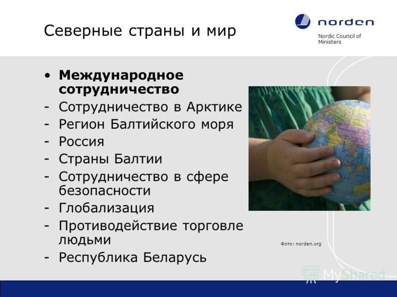 Nordic Council of Ministers Северные страны и мир Международное сотрудничество -Сотрудничество в Арктике -Регион Балтийского моря -Россия -Страны Балтии -Сотрудничество в сфере безопасности -Глобализация -Противодействие торговле людьми -Республика Б