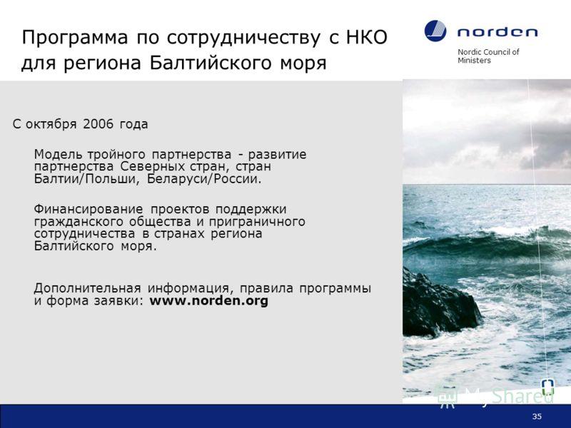 Nordic Council of Ministers 35 Программа по сотрудничеству с НКО для региона Балтийского моря С октября 2006 года Модель тройного партнерства - развитие партнерства Северных стран, стран Балтии/Польши, Беларуси/России. Финансирование проектов поддерж