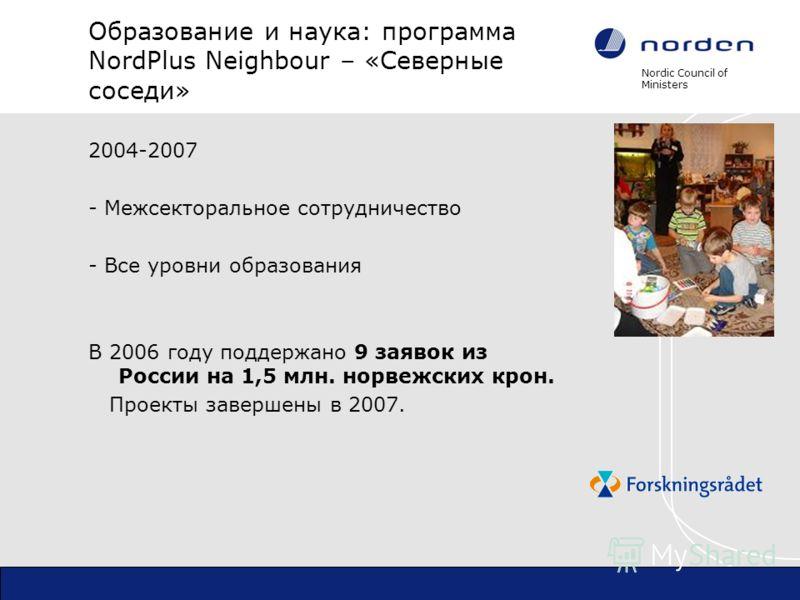 Nordic Council of Ministers Образование и наука: программа NordPlus Neighbour – «Северные соседи» 2004-2007 - Межсекторальное сотрудничество - Все уровни образования В 2006 году поддержано 9 заявок из России на 1,5 млн. норвежских крон. Проекты завер