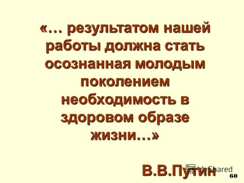 «… результатом нашей работы должна стать осознанная молодым поколением необходимость в здоровом образе жизни…» В.В.Путин В.В.Путин 60