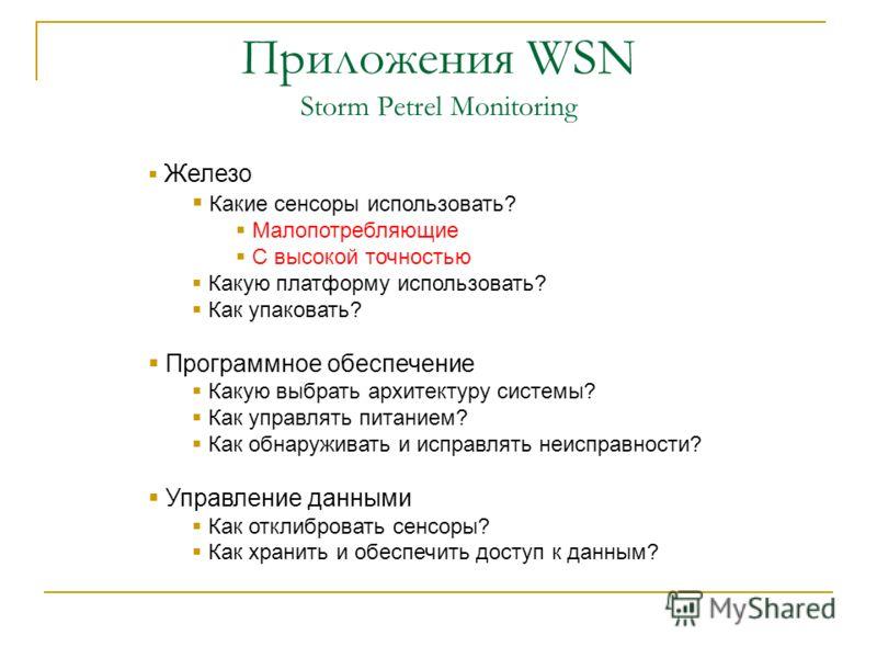 Приложения WSN Storm Petrel Monitoring Железо Какие сенсоры использовать? Малопотребляющие С высокой точностью Какую платформу использовать? Как упаковать? Программное обеспечение Какую выбрать архитектуру системы? Как управлять питанием? Как обнаруж