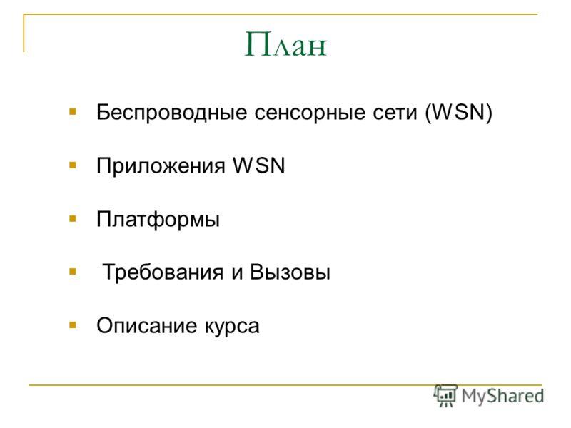 План Беспроводные сенсорные сети (WSN) Приложения WSN Платформы Требования и Вызовы Описание курса