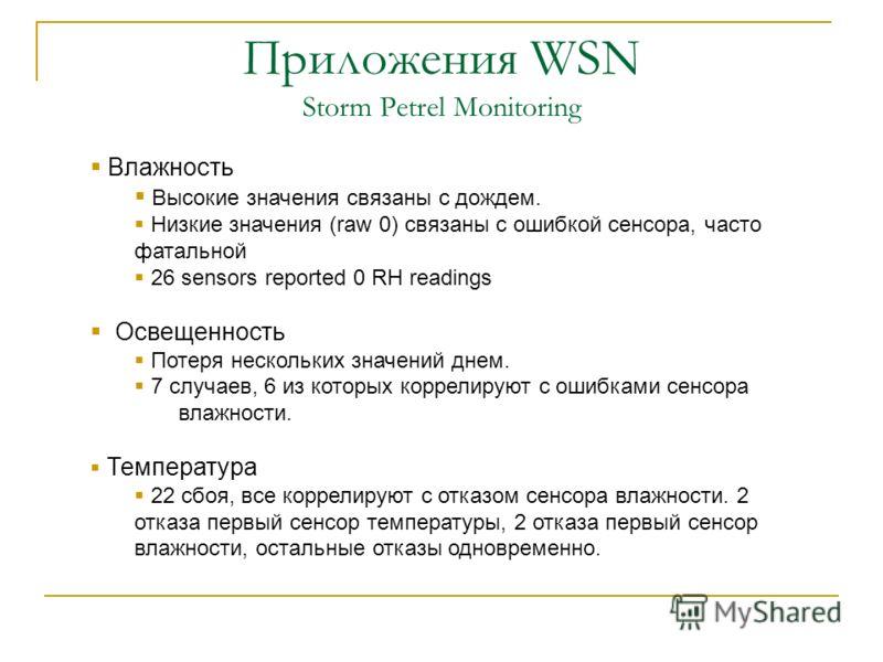 Приложения WSN Storm Petrel Monitoring Влажность Высокие значения связаны с дождем. Низкие значения (raw 0) связаны с ошибкой сенсора, часто фатальной 26 sensors reported 0 RH readings Освещенность Потеря нескольких значений днем. 7 случаев, 6 из кот