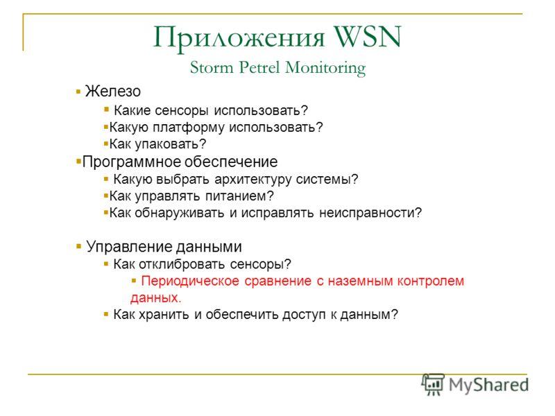 Приложения WSN Storm Petrel Monitoring Железо Какие сенсоры использовать? Какую платформу использовать? Как упаковать? Программное обеспечение Какую выбрать архитектуру системы? Как управлять питанием? Как обнаруживать и исправлять неисправности? Упр
