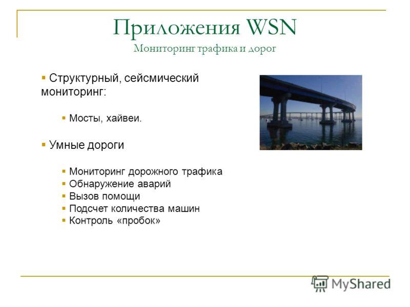 Приложения WSN Мониторинг трафика и дорог Структурный, сейсмический мониторинг: Мосты, хайвеи. Умные дороги Мониторинг дорожного трафика Обнаружение аварий Вызов помощи Подсчет количества машин Контроль «пробок»