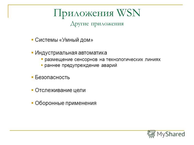 Приложения WSN Другие приложения Системы «Умный дом» Индустриальная автоматика размещение сенсорнов на технологических линиях раннее предупреждение аварий Безопасность Отслеживание цели Оборонные применения