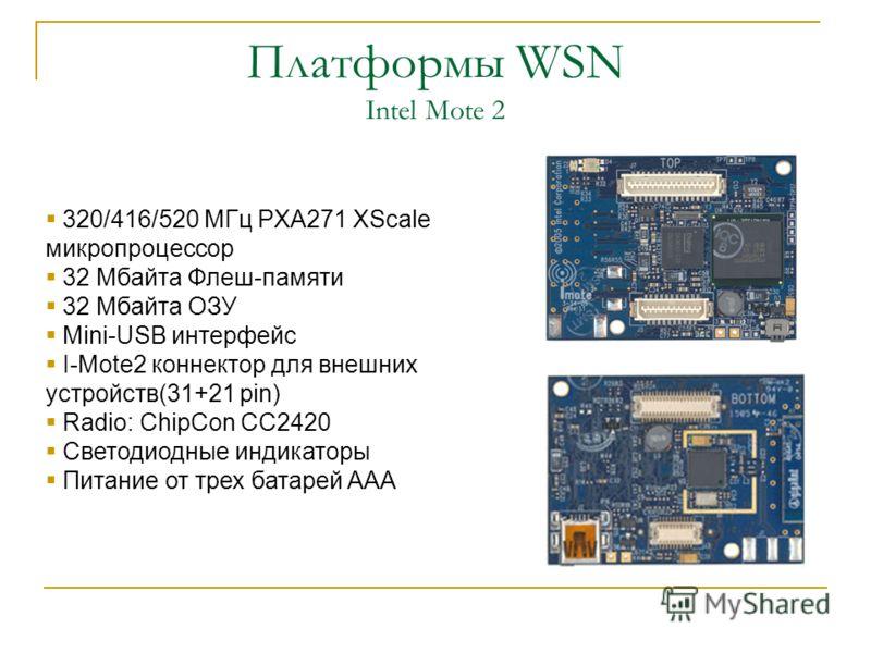 Платформы WSN Intel Mote 2 320/416/520 МГц PXA271 XScale микропроцессор 32 Мбайта Флеш-памяти 32 Мбайта ОЗУ Mini-USB интерфейс I-Mote2 коннектор для внешних устройств(31+21 pin) Radio: ChipCon CC2420 Светодиодные индикаторы Питание от трех батарей AA