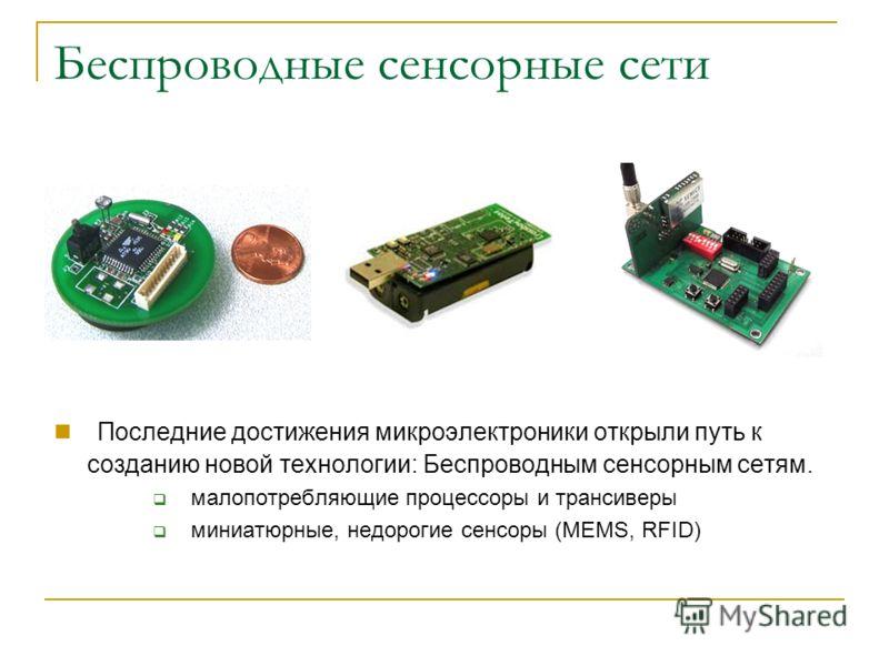 Последние достижения микроэлектроники открыли путь к созданию новой технологии: Беспроводным сенсорным сетям. малопотребляющие процессоры и трансиверы миниатюрные, недорогие сенсоры (MEMS, RFID)