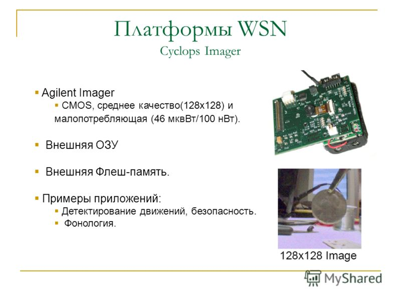 Платформы WSN Cyclops Imager Agilent Imager CMOS, среднее качество(128х128) и малопотребляющая (46 мквВт/100 нВт). Внешняя ОЗУ Внешняя Флеш-память. Примеры приложений: Детектирование движений, безопасность. Фонология.