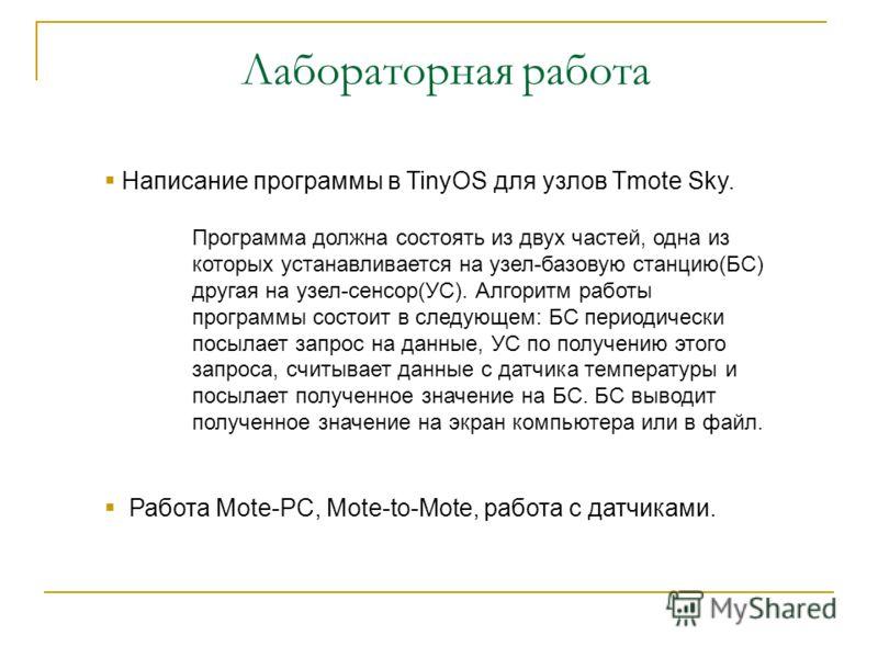 Лабораторная работа Написание программы в TinyOS для узлов Tmote Sky. Программа должна состоять из двух частей, одна из которых устанавливается на узел-базовую станцию(БС) другая на узел-сенсор(УС). Алгоритм работы программы состоит в следующем: БС п