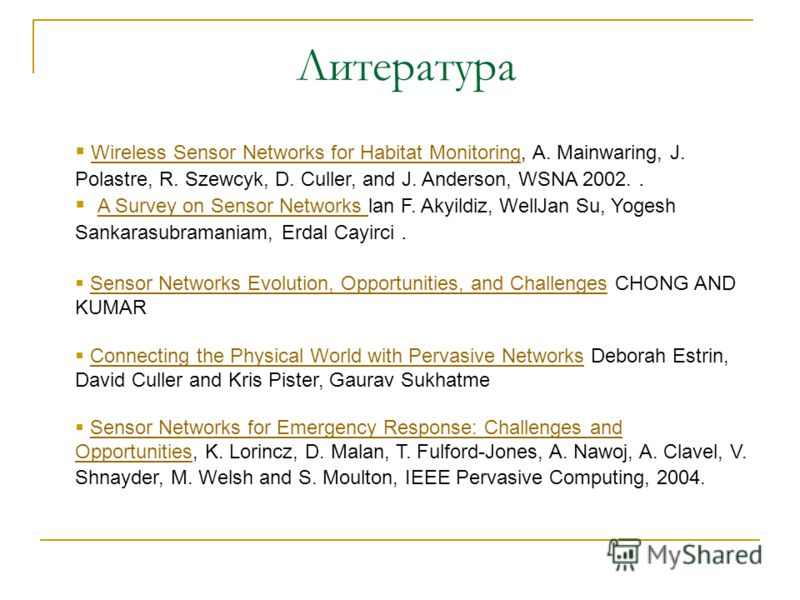 Литература Wireless Sensor Networks for Habitat Monitoring, A. Mainwaring, J. Polastre, R. Szewcyk, D. Culler, and J. Anderson, WSNA 2002.. Wireless Sensor Networks for Habitat Monitoring A Survey on Sensor Networks lan F. Akyildiz, WellJan Su, Yoges