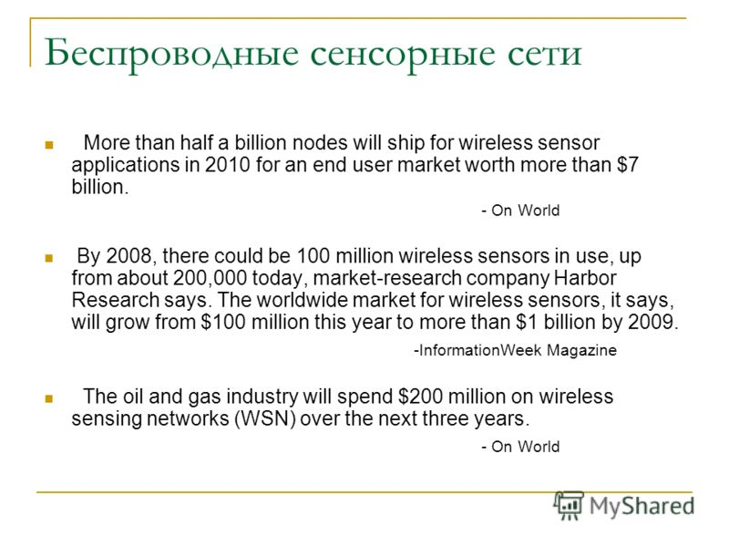 More than half a billion nodes will ship for wireless sensor applications in 2010 for an end user market worth more than $7 billion. - On World By 2008, there could be 100 million wireless sensors in use, up from about 200,000 today, market-research