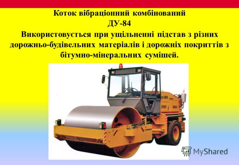 Коток вібраціонний комбінований ДУ-84 Використовується при ущільненні підстав з різних дорожньо-будівельних матеріалів і дорожніх покриттів з бітумно-мінеральних сумішей.