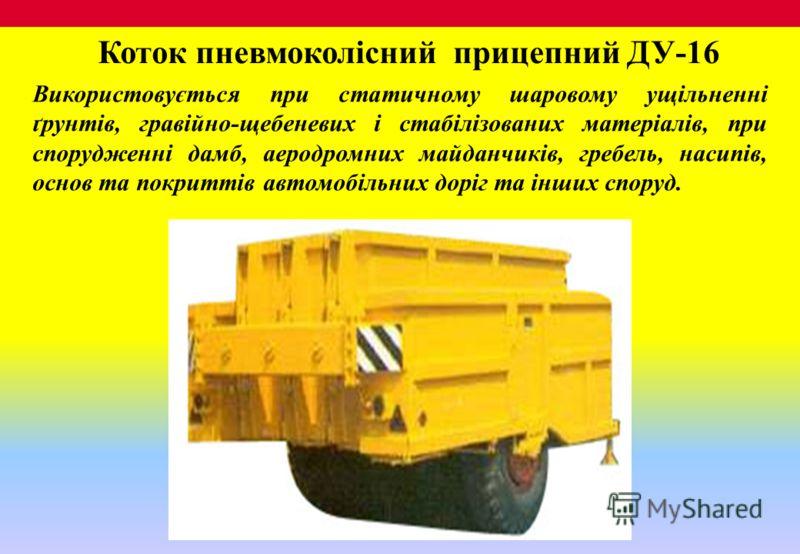 Коток пневмоколісний прицепний ДУ-16 Використовується при статичному шаровому ущільненні ґрунтів, гравійно-щебеневих і стабілізованих матеріалів, при спорудженні дамб, аеродромних майданчиків, гребель, насипів, основ та покриттів автомобільних доріг