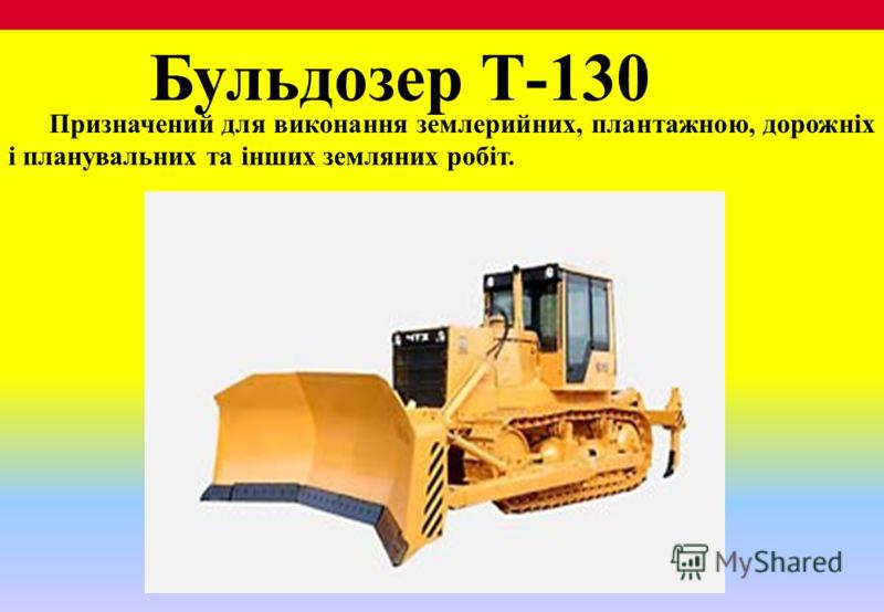 Бульдозер Т-130 Призначений для виконання землерийних, плантажною, дорожніх і планувальних та інших земляних робіт.