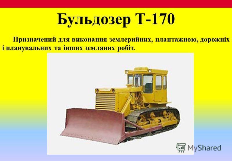 Бульдозер Т-170 Призначений для виконання землерийних, плантажною, дорожніх і планувальних та інших земляних робіт.