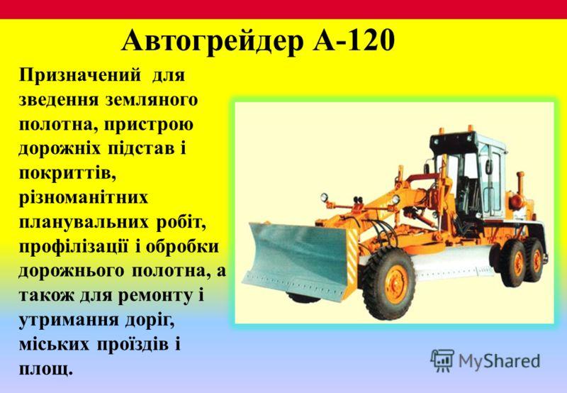 Автогрейдер А-120 Призначений для зведення земляного полотна, пристрою дорожніх підстав і покриттів, різноманітних планувальних робіт, профілізації і обробки дорожнього полотна, а також для ремонту і утримання доріг, міських проїздів і площ.