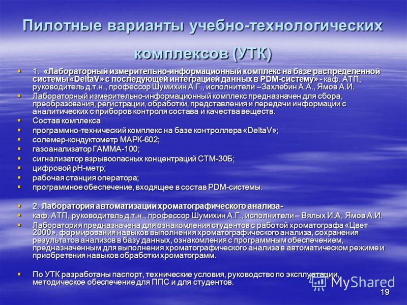 19 Пилотные варианты учебно-технологических комплексов (УТК) 1. «Лабораторный измерительно-информационный комплекс на базе распределенной системы «DeltaV» с последующей интеграцией данных в PDM-систему» - каф. АТП, руководитель д.т.н., профессор Шуми