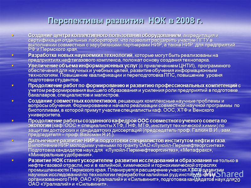 20 Перспективы развития НОК в 2008 г. Создание центра коллективного пользования оборудованием, аккредитация и сертификация отдельных лабораторий, что позволит расширить участие ПГТУ в выполнении совместных с зарубежными партнерами НИР, а также НИР дл
