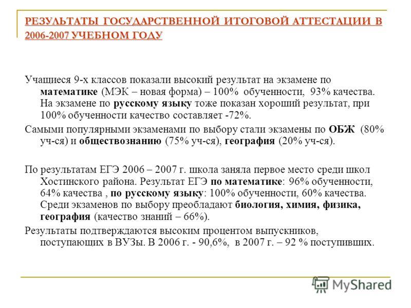 РЕЗУЛЬТАТЫ ГОСУДАРСТВЕННОЙ ИТОГОВОЙ АТТЕСТАЦИИ В 2006-2007 УЧЕБНОМ ГОДУ Учащиеся 9-х классов показали высокий результат на экзамене по математике (МЭК – новая форма) – 100% обученности, 93% качества. На экзамене по русскому языку тоже показан хороший
