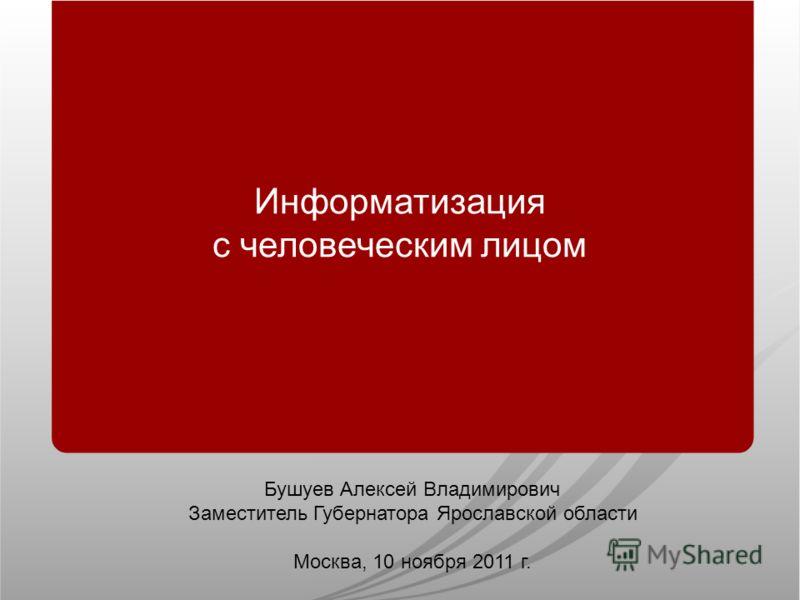 Информатизация с человеческим лицом Бушуев Алексей Владимирович Заместитель Губернатора Ярославской области Москва, 10 ноября 2011 г.