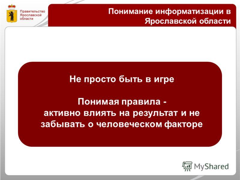 Понимание информатизации в Ярославской области Не просто быть в игре Понимая правила - активно влиять на результат и не забывать о человеческом факторе