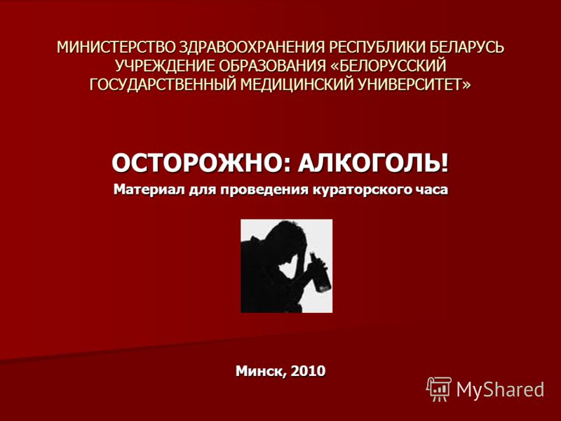 МИНИСТЕРСТВО ЗДРАВООХРАНЕНИЯ РЕСПУБЛИКИ БЕЛАРУСЬ УЧРЕЖДЕНИЕ ОБРАЗОВАНИЯ «БЕЛОРУССКИЙ ГОСУДАРСТВЕННЫЙ МЕДИЦИНСКИЙ УНИВЕРСИТЕТ» ОСТОРОЖНО: АЛКОГОЛЬ! Материал для проведения кураторского часа Минск, 2010