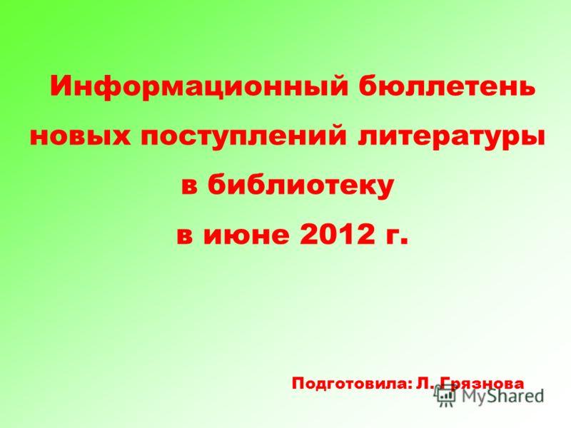 Информационный бюллетень новых поступлений литературы в библиотеку в июне 2012 г. Подготовила: Л. Грязнова