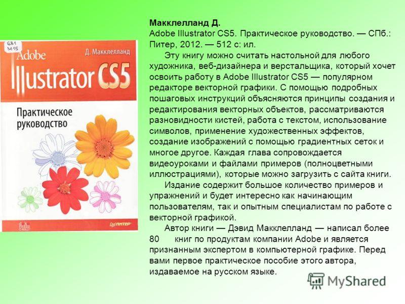 Макклелланд Д. Adobe Illustrator CS5. Практическое руководство. СПб.: Питер, 2012. 512 с: ил. Эту книгу можно считать настольной для любого художника, веб-дизайнера и верстальщика, который хочет освоить работу в Adobe Illustrator CS5 популярном редак