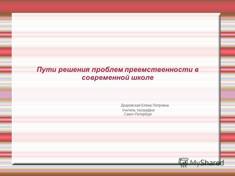 Пути решения проблем преемственности в современной школе Дидковская Елена Петровна Учитель географии Санкт-Петербург