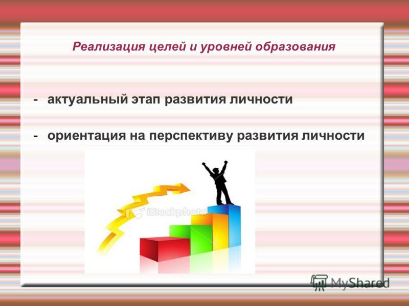 Реализация целей и уровней образования -актуальный этап развития личности -ориентация на перспективу развития личности