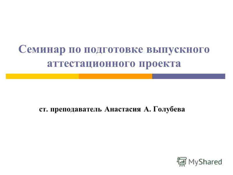 Семинар по подготовке выпускного аттестационного проекта ст. преподаватель Анастасия А. Голубева