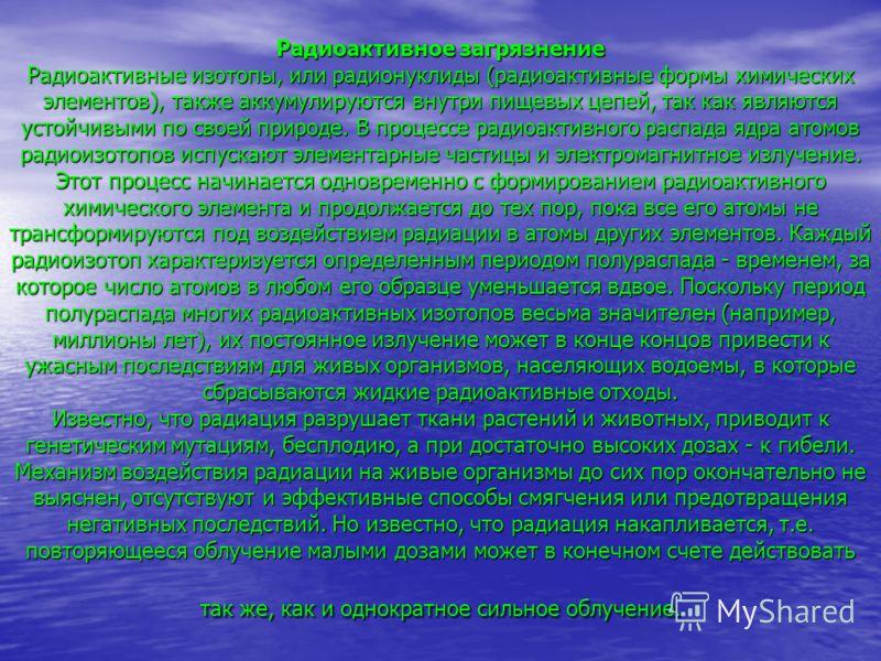 Радиоактивное загрязнение Радиоактивные изотопы, или радионуклиды (радиоактивные формы химических элементов), также аккумулируются внутри пищевых цепей, так как являются устойчивыми по своей природе. В процессе радиоактивного распада ядра атомов ради